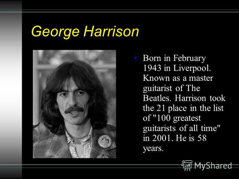 George Harrison Born in February 1943 in Liverpool. Known as a master guitarist of The Beatles. Harrison took the 21 place in the list of 100 greatest guitarists of all time in 2001. He is 58 years.