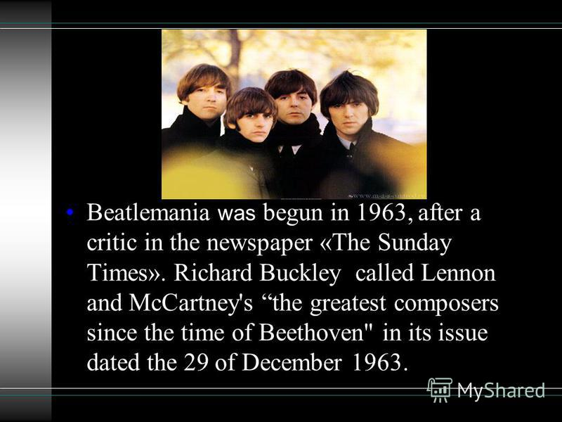 Beatlemania was begun in 1963, after a critic in the newspaper «The Sunday Times». Richard Buckley called Lennon and McCartney's the greatest composers since the time of Beethoven in its issue dated the 29 of December 1963.