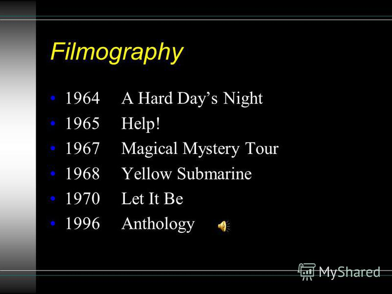 Filmography 1964 A Hard Days Night 1965 Help! 1967 Magical Mystery Tour 1968 Yellow Submarine 1970 Let It Be 1996 Anthology