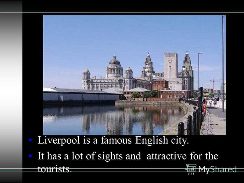 Liverpool is a famous English city. It has a lot of sights and attractive for the tourists.