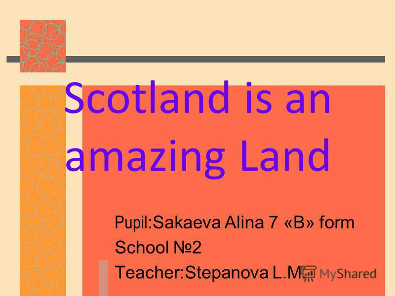 Scotland is an amazing Land Pupil :Sakaeva Alina 7 «В» form School 2 Teacher:Stepanova L.M.