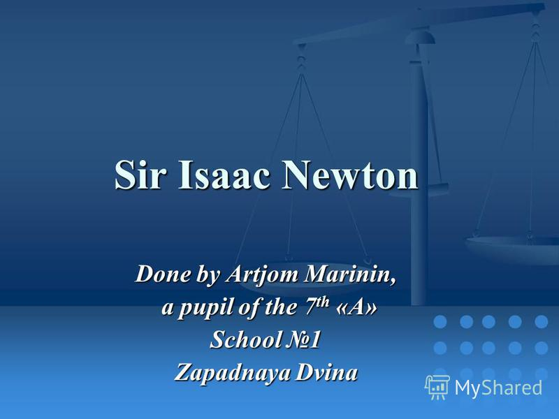 Sir Isaac Newton Done by Artjom Marinin, a pupil of the 7 th «A» a pupil of the 7 th «A» School 1 Zapadnaya Dvina
