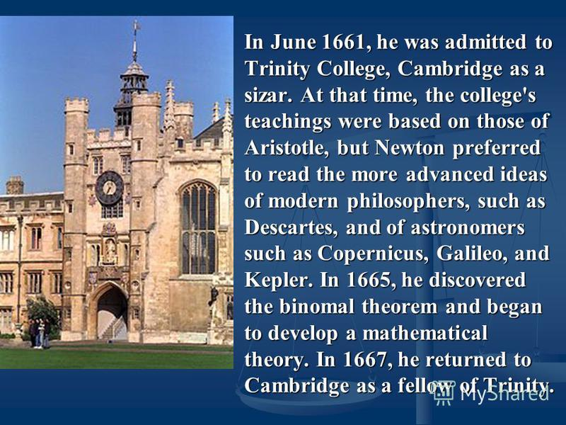 In June 1661, he was admitted to Trinity College, Cambridge as a sizar. At that time, the college's teachings were based on those of Aristotle, but Newton preferred to read the more advanced ideas of modern philosophers, such as Descartes, and of ast