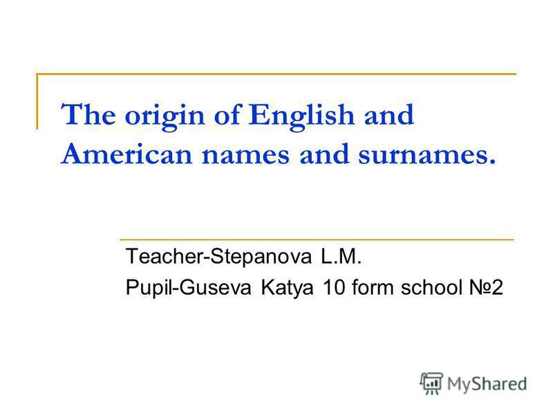 The origin of English and American names and surnames. Teacher-Stepanova L.M. Pupil-Guseva Katya 10 form school 2
