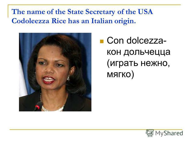 The name of the State Secretary of the USA Codoleezza Rice has an Italian origin. Con dolcezza- кон дольчецца (играть нежно, мягко)