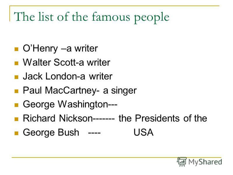 The list of the famous people OHenry –a writer Walter Scott-a writer Jack London-a writer Paul MacCartney- a singer George Washington--- Richard Nickson------- the Presidents of the George Bush ---- USA