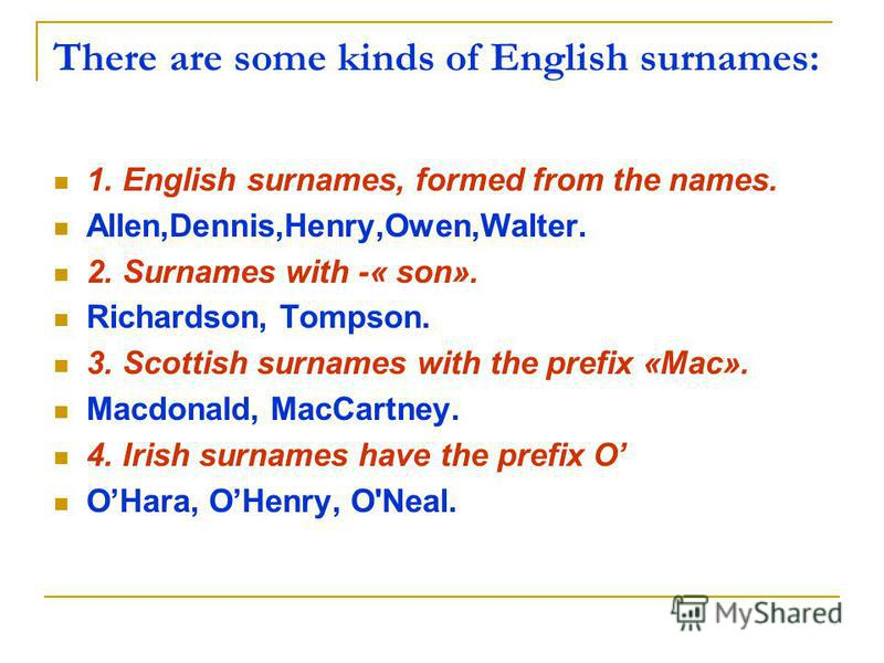 There are some kinds of English surnames: 1. English surnames, formed from the names. Allen,Dennis,Henry,Owen,Walter. 2. Surnames with -« son». Richardson, Tompson. 3. Scottish surnames with the prefix «Mac». Macdonald, MacCartney. 4. Irish surnames