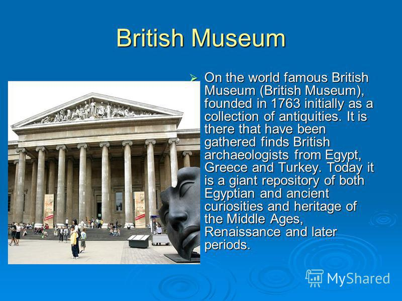 British Museum On the world famous British Museum (British Museum), founded in 1763 initially as a collection of antiquities. It is there that have been gathered finds British archaeologists from Egypt, Greece and Turkey. Today it is a giant reposito