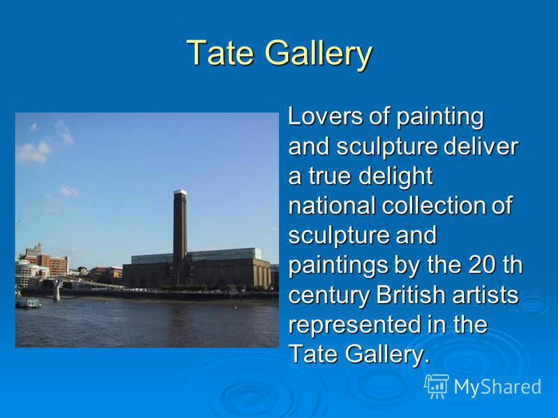 Tate Gallery Lovers of painting and sculpture deliver a true delight national collection of sculpture and paintings by the 20 th century British artists represented in the Tate Gallery. Lovers of painting and sculpture deliver a true delight national
