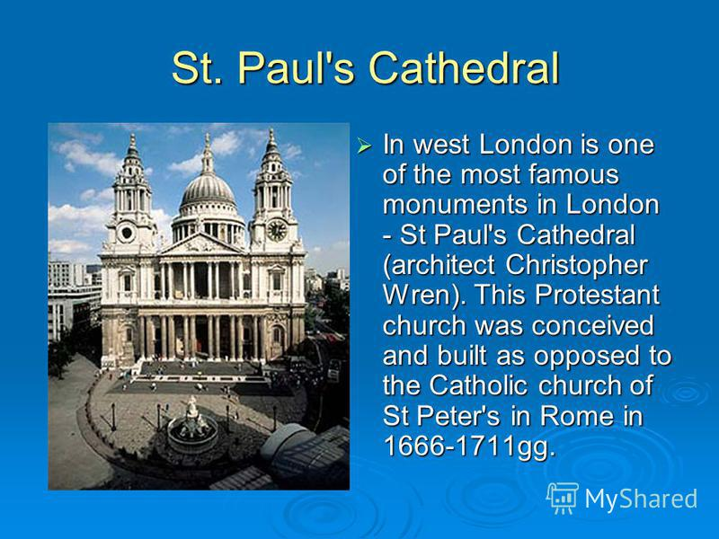 St. Paul's Cathedral St. Paul's Cathedral In west London is one of the most famous monuments in London - St Paul's Cathedral (architect Christopher Wren). This Protestant church was conceived and built as opposed to the Catholic church of St Peter's