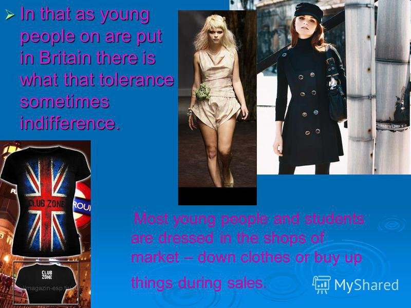 In that as young people on are put in Britain there is what that tolerance sometimes indifference. Most young people and students are dressed in the shops of market – down clothes or buy up things during sales.