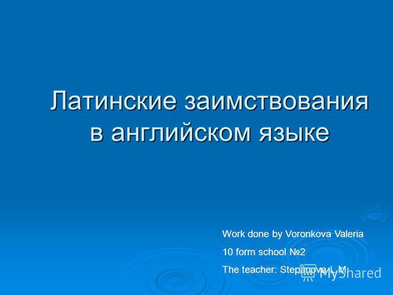 Латинские заимствования в английском языке Work done by Voronkova Valeria 10 form school 2 The teacher: Stepanova L.M.