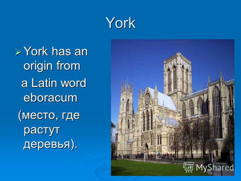 York York has an origin from York has an origin from a Latin word eboracum a Latin word eboracum (место, где растут деревья). (место, где растут деревья).