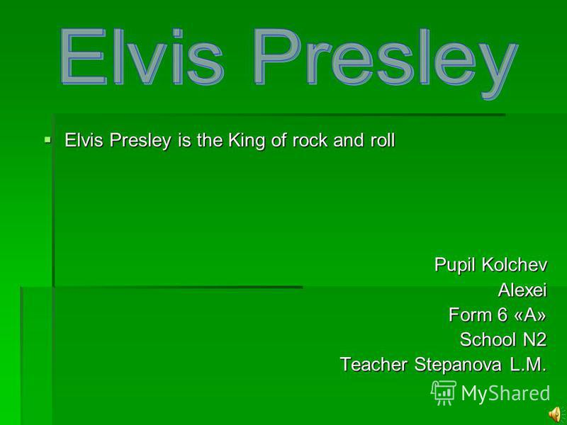 Elvis Presley is the King of rock and roll Elvis Presley is the King of rock and roll Pupil Kolchev Alexei Form 6 «А» School N2 Teacher Stepanova L.M.