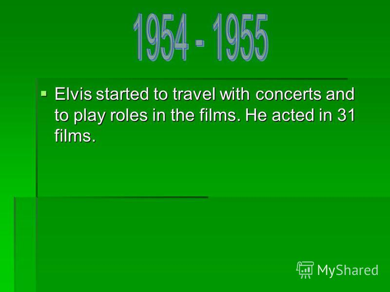 Elvis started to travel with concerts and to play roles in the films. He acted in 31 films. Elvis started to travel with concerts and to play roles in the films. He acted in 31 films.