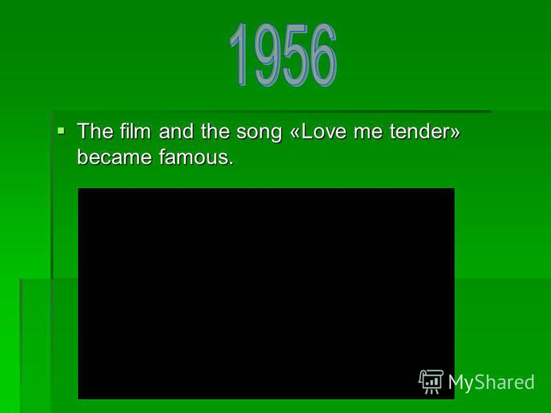 The film and the song «Love me tender» became famous. The film and the song «Love me tender» became famous.