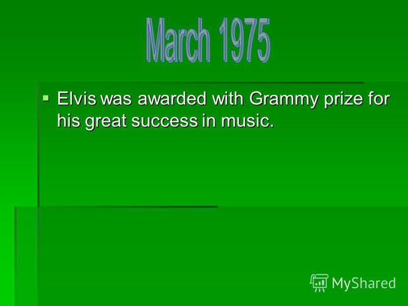Elvis was awarded with Grammy prize for his great success in music. Elvis was awarded with Grammy prize for his great success in music.