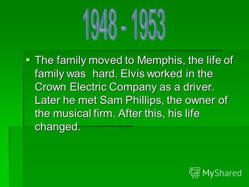 The family moved to Memphis, the life of family was hard. Elvis worked in the Crown Electric Company as a driver. Later he met Sam Phillips, the owner of the musical firm. After this, his life changed. The family moved to Memphis, the life of family