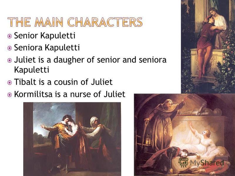 Senior Kapuletti Seniora Kapuletti Juliet is a daugher of senior and seniora Kapuletti Tibalt is a cousin of Juliet Kormilitsa is a nurse of Juliet