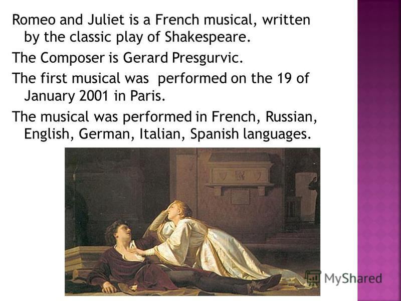 Romeo and Juliet is a French musical, written by the classic play of Shakespeare. The Composer is Gerard Presgurvic. The first musical was performed on the 19 of January 2001 in Paris. The musical was performed in French, Russian, English, German, It