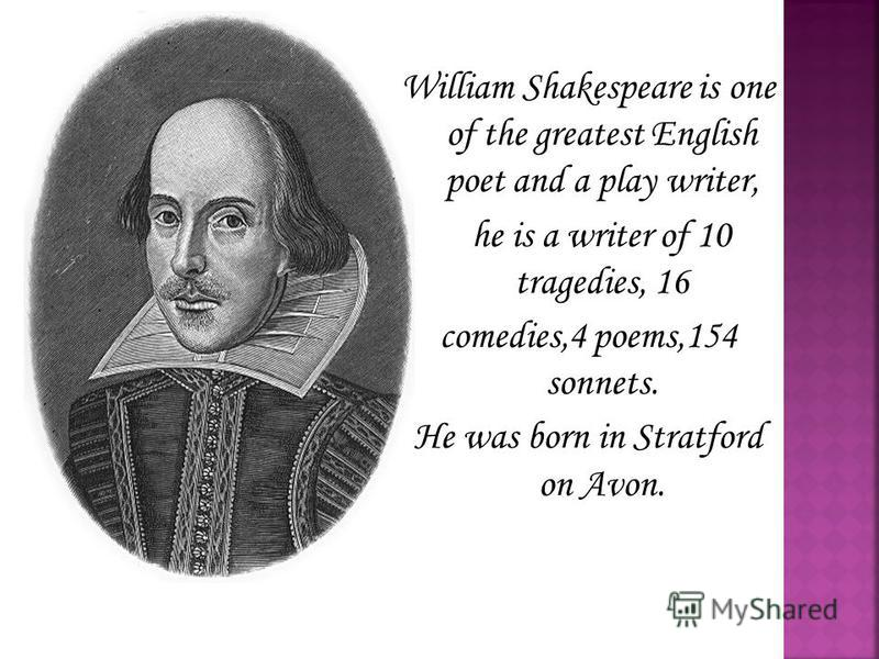 William Shakespeare is one of the greatest English poet and a play writer, he is a writer of 10 tragedies, 16 comedies,4 poems,154 sonnets. He was born in Stratford on Avon.