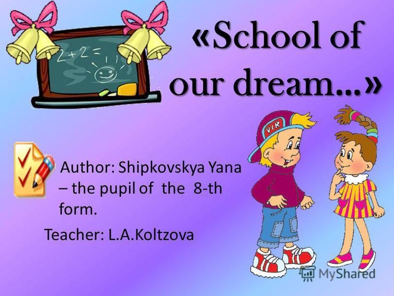 « School of our dream …» Author: Shipkovskya Yana – the pupil of the 8-th form. Teacher: L.A.Koltzova
