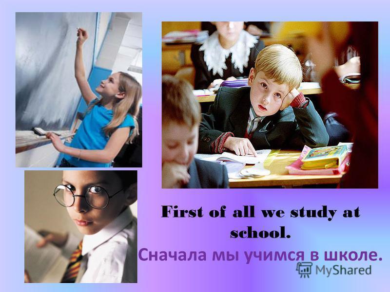 First of all we study at school. Сначала мы учимся в школе.