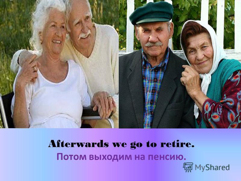 Afterwards we go to retire. Потом выходим на пенсию.