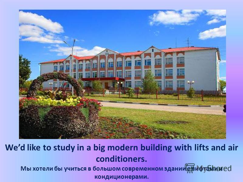 Wed like to study in a big modern building with lifts and air conditioners. Мы хотели бы учиться в большом современном здании с лифтами и кондиционерами.