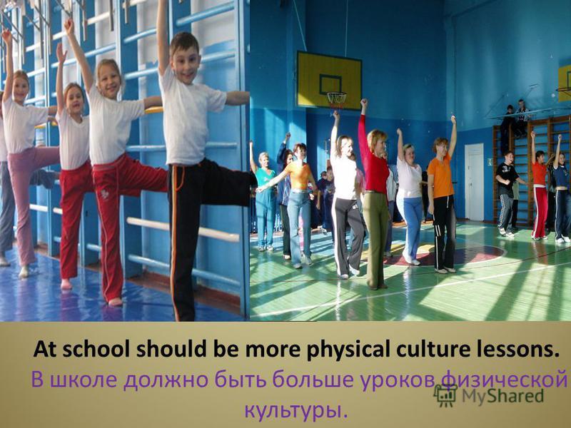 At school should be more physical culture lessons. В школе должно быть больше уроков физической культуры.
