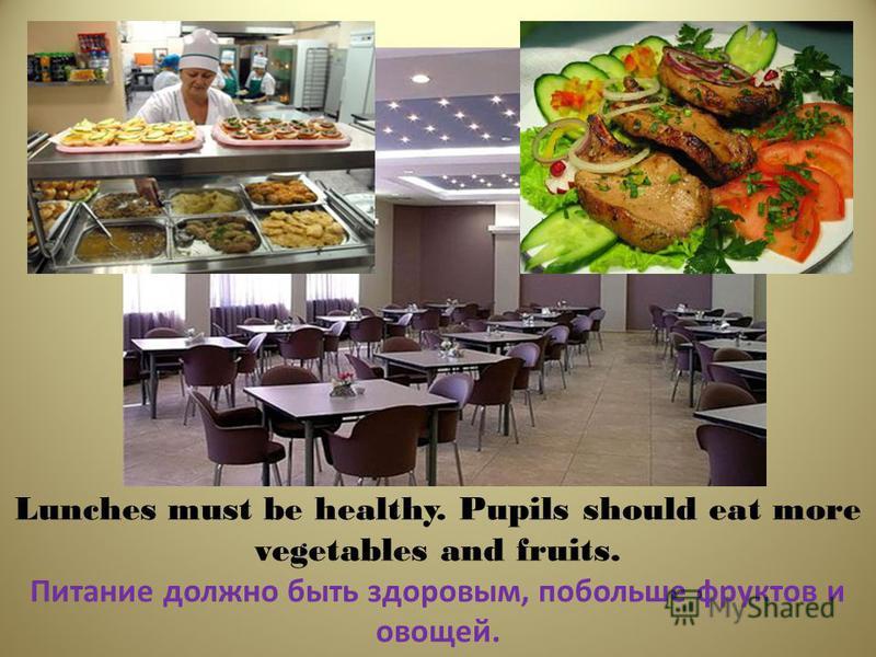 Lunches must be healthy. Pupils should eat more vegetables and fruits. Питание должно быть здоровым, побольше фруктов и овощей.