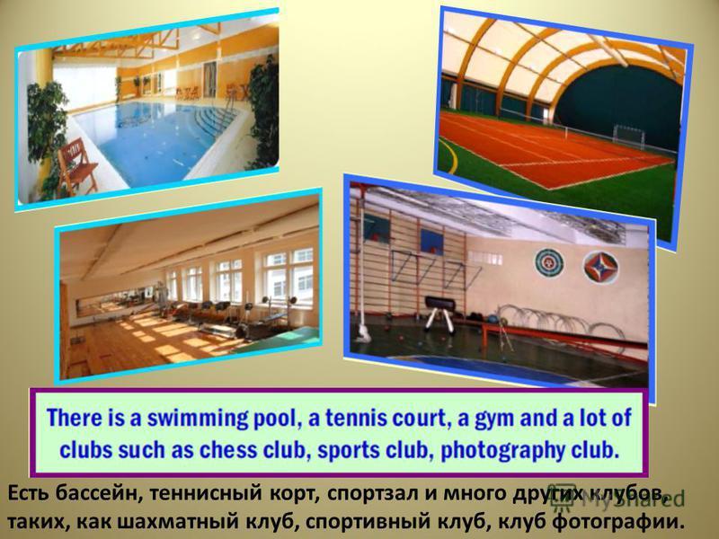 Есть бассейн, теннисный корт, спортзал и много других клубов, таких, как шахматный клуб, спортивный клуб, клуб фотографии.
