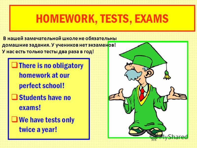 В нашей замечательной школе не обязательны домашние задания. У учеников нет экзаменов! У нас есть только тесты два раза в год!