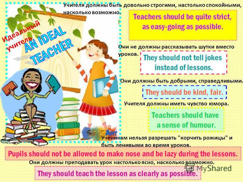 Учителя должны быть довольно строгими, настолько спокойными, насколько возможно. Они не должны рассказывать шутки вместо уроков. Они должны быть добрыми, справедливыми. Учителя должны иметь чувство юмора. Ученикам нельзя разрешать