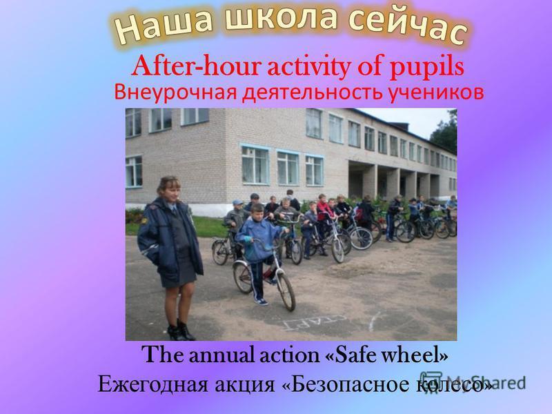 The annual action «Safe wheel» Ежегодная акция « Безопасное колесо » After-hour activity of pupils Внеурочная деятельность учеников