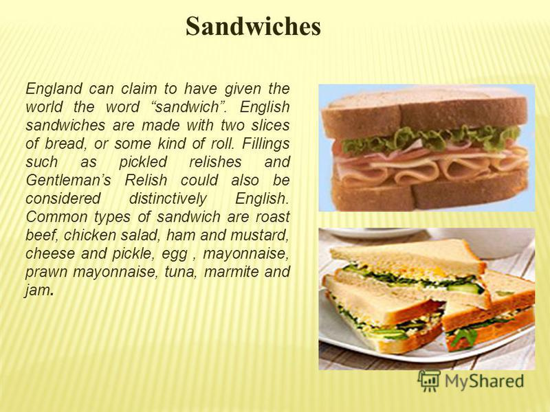 Sandwiches England can claim to have given the world the word sandwich. English sandwiches are made with two slices of bread, or some kind of roll. Fillings such as pickled relishes and Gentlemans Relish could also be considered distinctively English