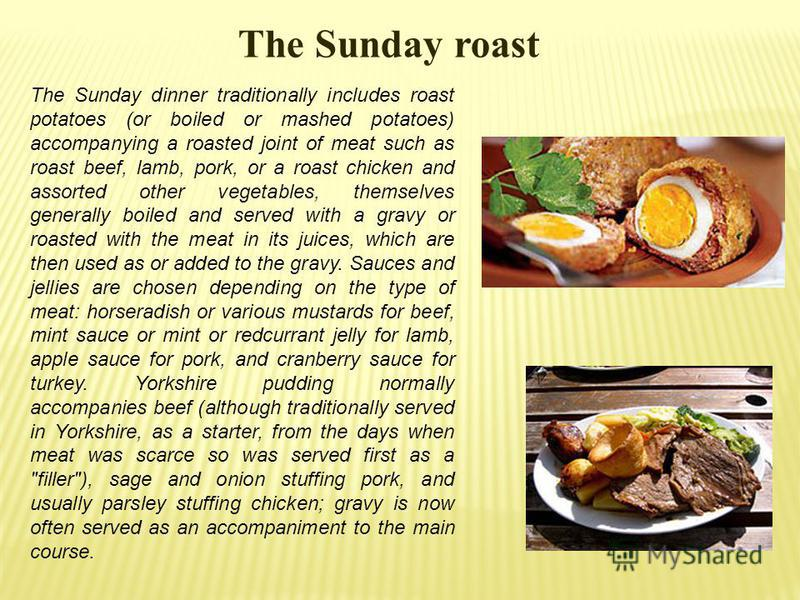 The Sunday roast The Sunday dinner traditionally includes roast potatoes (or boiled or mashed potatoes) accompanying a roasted joint of meat such as roast beef, lamb, pork, or a roast chicken and assorted other vegetables, themselves generally boiled