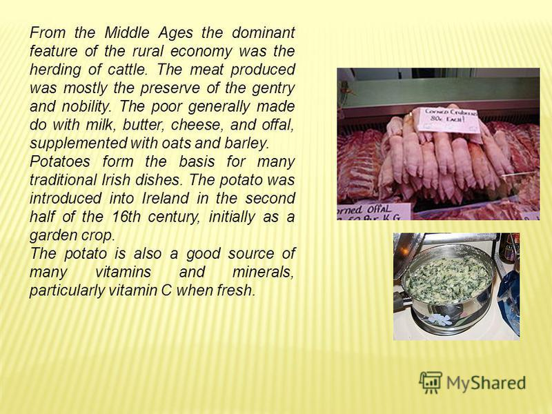 From the Middle Ages the dominant feature of the rural economy was the herding of cattle. The meat produced was mostly the preserve of the gentry and nobility. The poor generally made do with milk, butter, cheese, and offal, supplemented with oats an