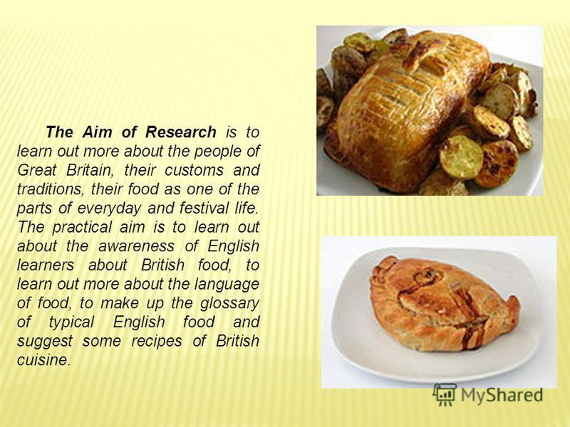 The Aim of Research is to learn out more about the people of Great Britain, their customs and traditions, their food as one of the parts of everyday and festival life. The practical aim is to learn out about the awareness of English learners about Br