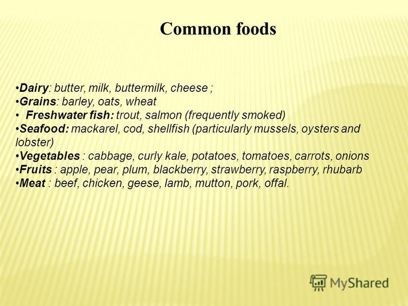 Common foods Dairy: butter, milk, buttermilk, cheese ; Grains: barley, oats, wheat Freshwater fish: trout, salmon (frequently smoked) Seafood: mackarel, cod, shellfish (particularly mussels, oysters and lobster) Vegetables : cabbage, curly kale, pota