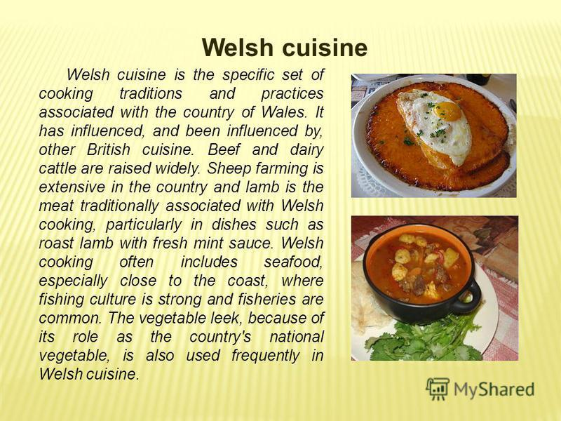 Welsh cuisine Welsh cuisine is the specific set of cooking traditions and practices associated with the country of Wales. It has influenced, and been influenced by, other British cuisine. Beef and dairy cattle are raised widely. Sheep farming is exte