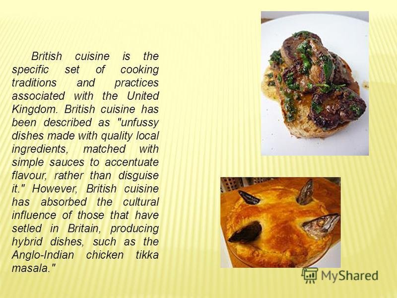 British cuisine is the specific set of cooking traditions and practices associated with the United Kingdom. British cuisine has been described as