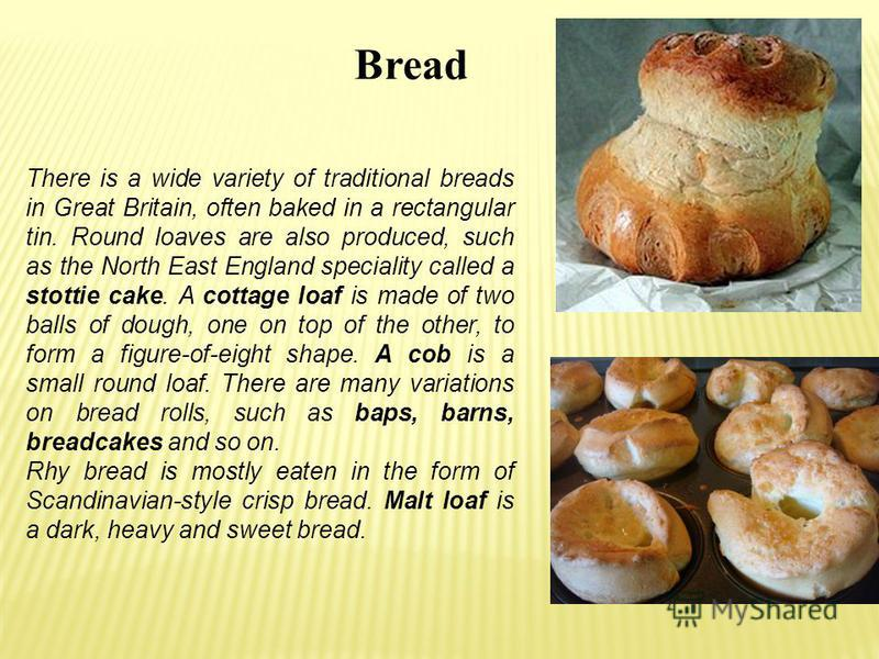 Bread There is a wide variety of traditional breads in Great Britain, often baked in a rectangular tin. Round loaves are also produced, such as the North East England speciality called a stottie cake. A cottage loaf is made of two balls of dough, one