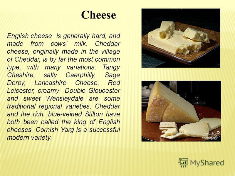 Cheese English cheese is generally hard, and made from cows' milk. Cheddar cheese, originally made in the village of Cheddar, is by far the most common type, with many variations. Tangy Cheshire, salty Caerphilly, Sage Derby, Lancashire Cheese, Red L