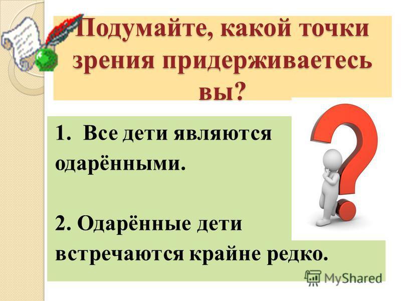 Подумайте, какой точки зрения придерживаетесь вы? 1. Все дети являются одарёнными. 2. Одарённые дети встречаются крайне редко.