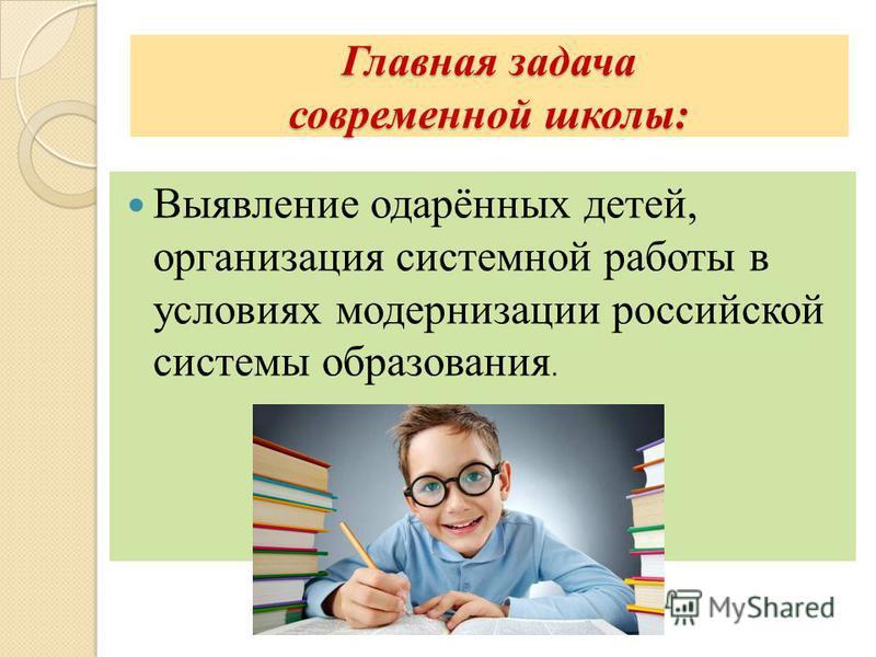 Главная задача современной школы: Выявление одарённых детей, организация системной работы в условиях модернизации российской системы образования.