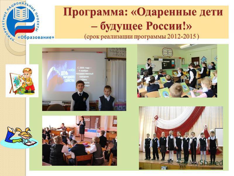 Программа: «Одаренные дети – будущее России!» (срок реализации программы 2012-2015 ) Программа: «Одаренные дети – будущее России!» (срок реализации программы 2012-2015 )