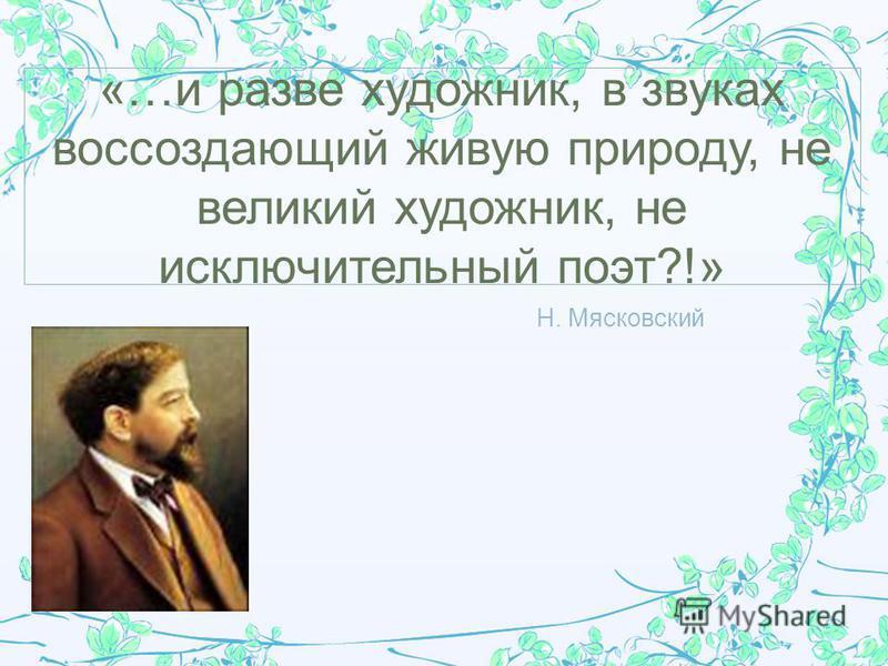 Н. Мясковский «…и разве художник, в звуках воссоздающий живую природу, не великий художник, не исключительный поэт?!»
