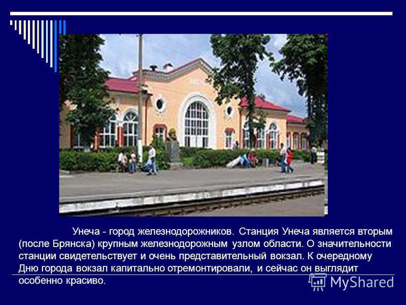Унеча - город железнодорожников. Станция Унеча является вторым (после Брянска) крупным железнодорожным узлом области. О значительности станции свидетельствует и очень представительный вокзал. К очередному Дню города вокзал капитально отремонтировали,