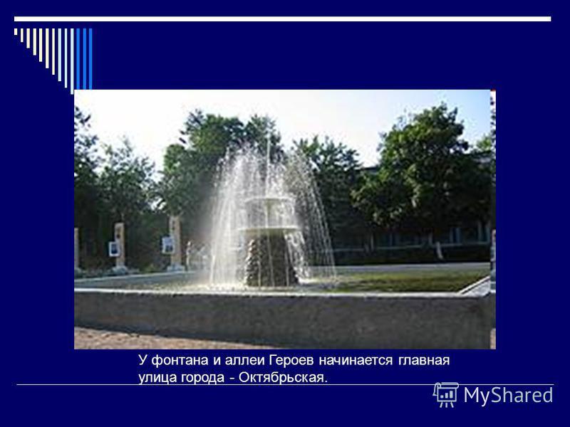 У фонтана и аллеи Героев начинается главная улица города - Октябрьская.